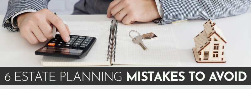 6 Estate Planning Mistakes to Avoid